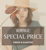 【FREDY&GLOSTER】期間限定SPECIAL PRICE